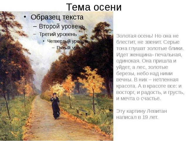 Тема осени Золотая осень! Но она не блестит, не звенит. Серые тона глушат золотые блики. Идет женщина- печальная, одинокая. Она пришла и уйдет, а лес, золотые березы, небо над ними вечны. В них – нетленная красота. А в красоте все: и восторг, и радо…