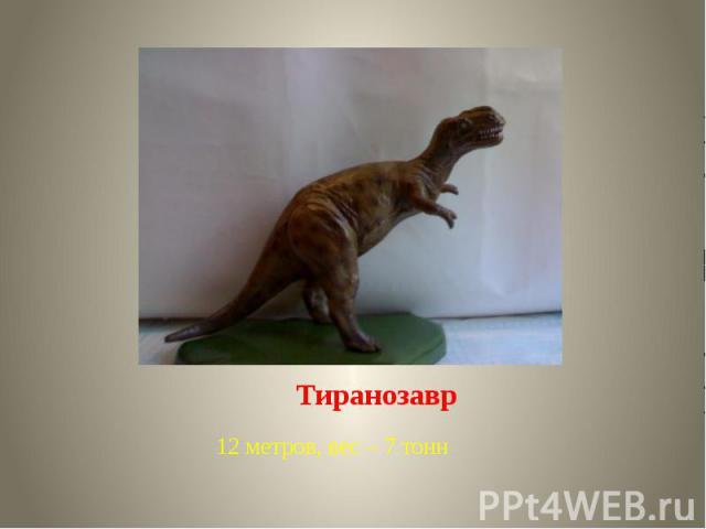 Тиранозавр 12 метров, вес – 7 тонн