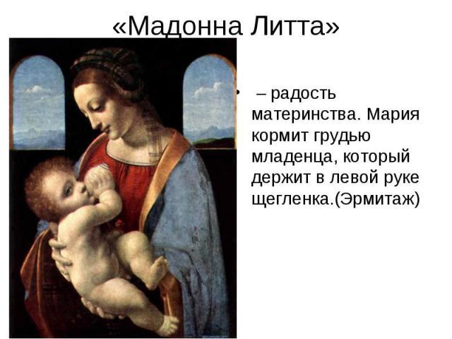 «Мадонна Литта» – радость материнства. Мария кормит грудью младенца, который держит в левой руке щегленка.(Эрмитаж)