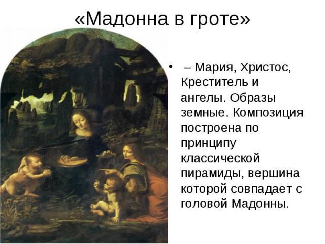 «Мадонна в гроте» – Мария, Христос, Креститель и ангелы. Образы земные. Композиция построена по принципу классической пирамиды, вершина которой совпадает с головой Мадонны.