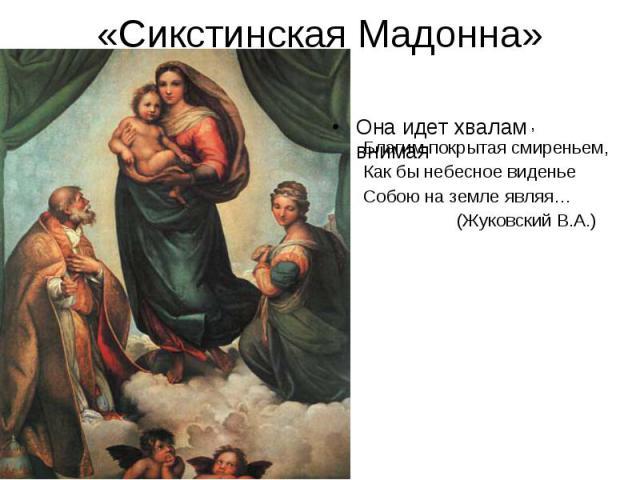 «Сикстинская Мадонна» , Благим покрытая смиреньем,Как бы небесное виденьеСобою на земле являя… (Жуковский В.А.)