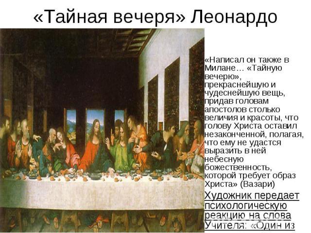 «Тайная вечеря» Леонардо «Написал он также в Милане… «Тайную вечерю», прекраснейшую и чудеснейшую вещь, придав головам апостолов столько величия и красоты, что голову Христа оставил незаконченной, полагая, что ему не удастся выразить в ней небесную …