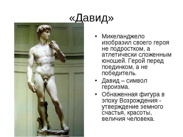 «Давид» Микеланджело изобразил своего героя не подростком, а атлетически сложенным юношей. Герой перед поединком, а не победитель. Давид – символ героизма.Обнаженная фигура в эпоху Возрождения - утверждение земного счастья, красоты, величия человека.