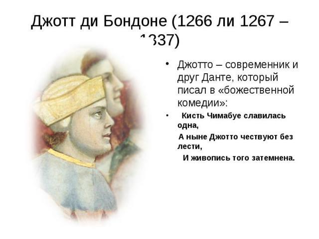 Джотт ди Бондоне (1266 ли 1267 – 1337) Джотто – современник и друг Данте, который писал в «божественной комедии»: Кисть Чимабуе славилась одна, А ныне Джотто чествуют без лести, И живопись того затемнена.