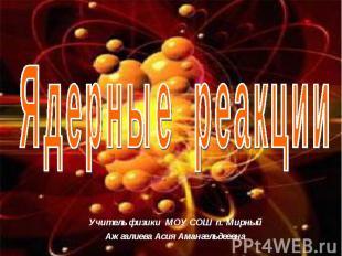 Ядерные реакции Учитель физики МОУ СОШ п. МирныйАжгалиева Асия Амангельдеевна