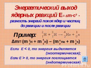 Энергетический выход ядерных реакций Е= Δm·c² - разность энергий покоя ядер и ча