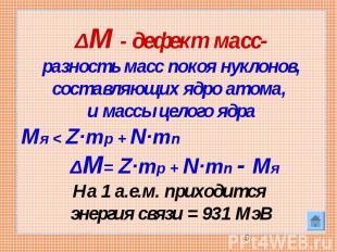 ΔM - дефект масс-разность масс покоя нуклонов, составляющих ядро атома, и массы