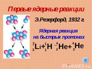 Первые ядерные реакцииЭ.Резерфорд, 1932 г. Ядерная реакция на быстрых протонах