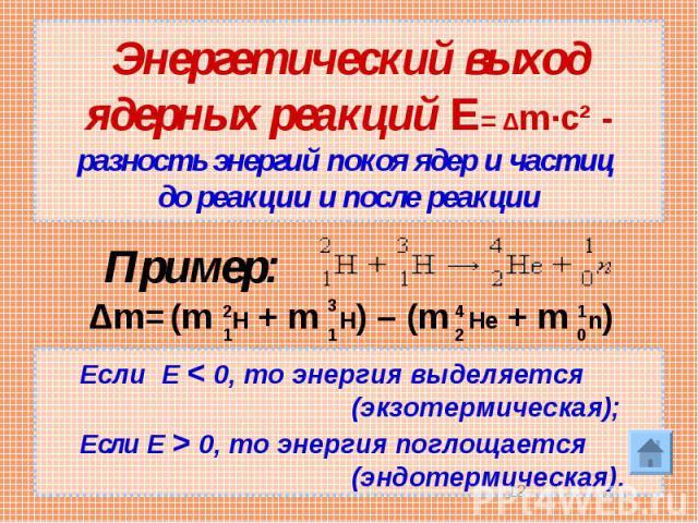 Энергетический выход ядерных реакций Е= Δm·c² - разность энергий покоя ядер и частиц до реакции и после реакции Если Е < 0, то энергия выделяется (экзотермическая); Если Е > 0, то энергия поглощается (эндотермическая). акции и после реакции