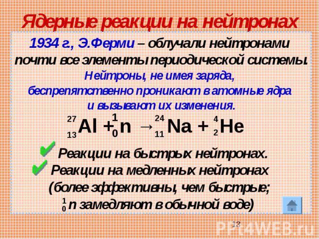 Ядерные реакции на нейтронах 1934 г., Э.Ферми – облучали нейтронами почти все элементы периодической системы.Нейтроны, не имея заряда, беспрепятственно проникают в атомные ядра и вызывают их изменения. Реакции на быстрых нейтронах.Реакции на медленн…