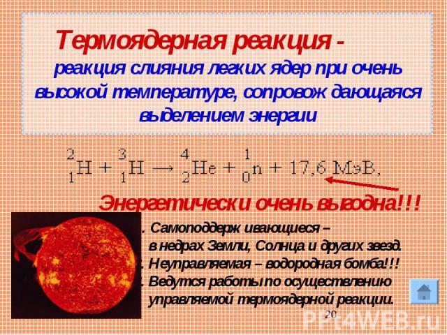 Термоядерная реакция - реакция слияния легких ядер при очень высокой температуре, сопровождающаяся выделением энергии Энергетически очень выгодна!!! Самоподдерживающиеся – в недрах Земли, Солнца и других звезд.2. Неуправляемая – водородная бомба!!!3…