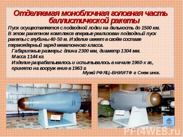 Отделяемая моноблочная головная часть баллистической ракетыПуск осуществляется сподводной лодки надальность до 1500 км.Вэтом ракетном комплексе впервые реализован подводный пускракеты с глубины 40-50 м. Изделие имеет всвоём составетермоядерный з…