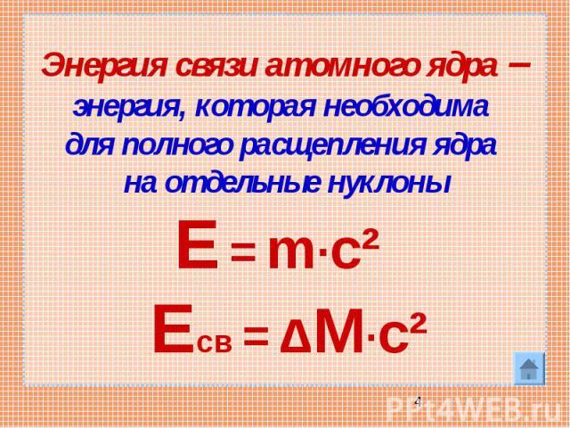 Энергия связи атомного ядра – энергия, которая необходима для полного расщепления ядра на отдельные нуклоны Е = m·c² Есв = ΔM·c²