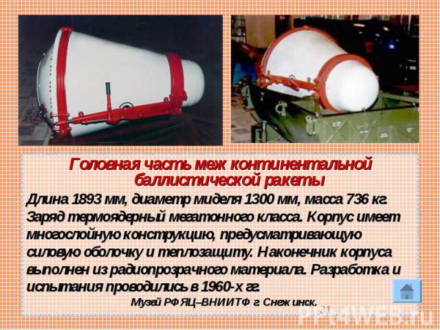 Головная часть межконтинентальной баллистической ракетыДлина 1893 мм, диаметр миделя 1300 мм, масса 736 кг. Заряд термоядерный мегатонного класса. Корпус имеетмногослойную конструкцию, предусматривающуюсиловую оболочку итеплозащиту. Наконечник корп…