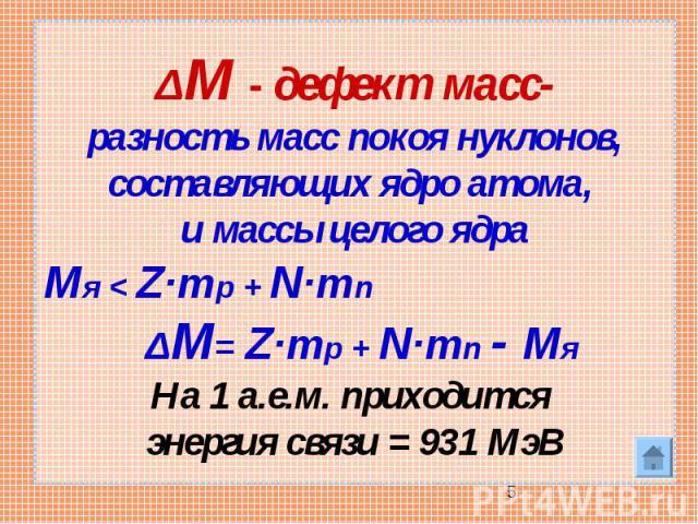 ΔM - дефект масс-разность масс покоя нуклонов, составляющих ядро атома, и массы целого ядраMя < Z·mp + N·mn ΔM= Z·mp + N·mn - Mя На 1 а.е.м. приходится энергия связи = 931 МэВ