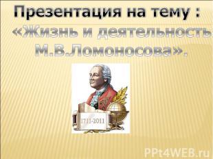 Презентация на тему : «Жизнь и деятельность М.В.Ломоносова».