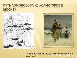 Путь Ломоносова из Холмогоров в Москву Н.И. Кисляков «Юноша Ломоносов на пути в