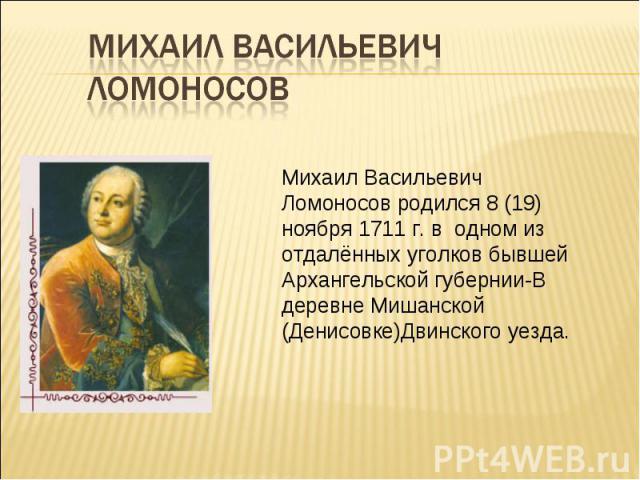Михаил Васильевич Ломоносов Михаил Васильевич Ломоносов родился 8 (19) ноября 1711 г. в одном из отдалённых уголков бывшей Архангельской губернии-В деревне Мишанской (Денисовке)Двинского уезда.