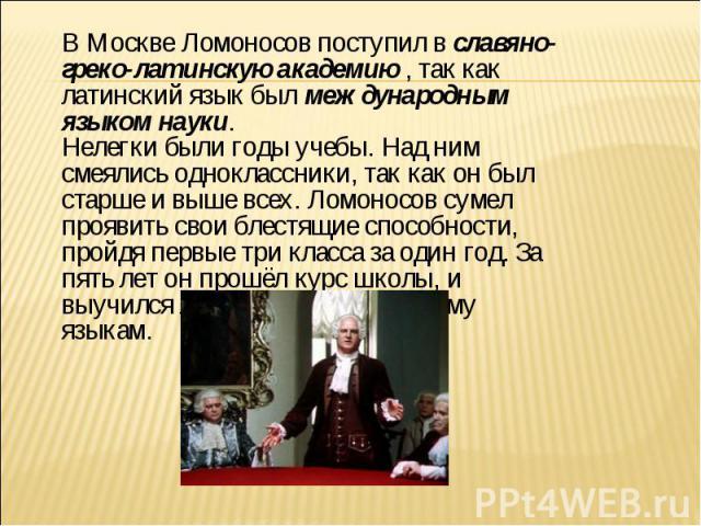 В Москве Ломоносов поступил в славяно-греко-латинскую академию , так как латинский язык был международным языком науки. Нелегки были годы учебы. Над ним смеялись одноклассники, так как он был старше и выше всех. Ломоносов сумел проявить свои блестящ…