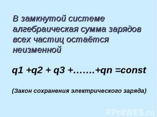 В замкнутой системе алгебраическая сумма зарядов всех частиц остаётся неизменной