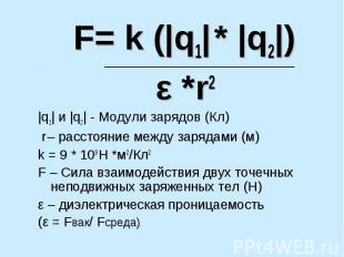 F= k (|q1| * |q2|) ε *r2 |q1| и |q2| - Модули зарядов (Кл) r – расстояние между