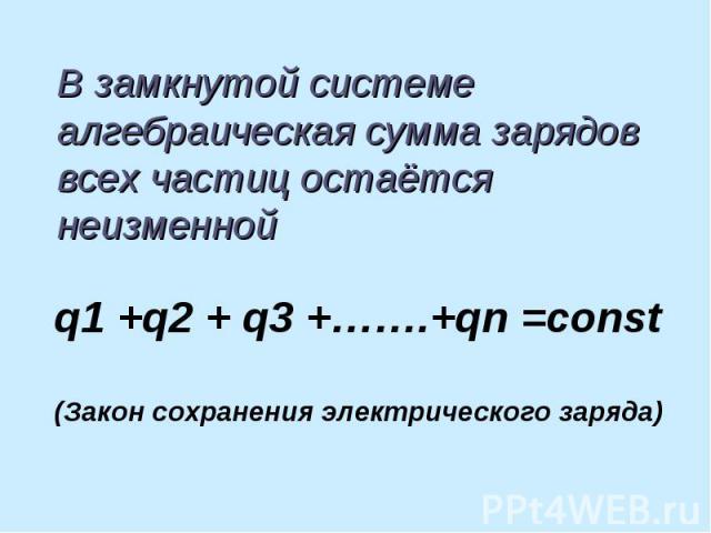 В замкнутой системе алгебраическая сумма зарядов всех частиц остаётся неизменной q1 +q2 + q3 +…….+qn =const(Закон сохранения электрического заряда)
