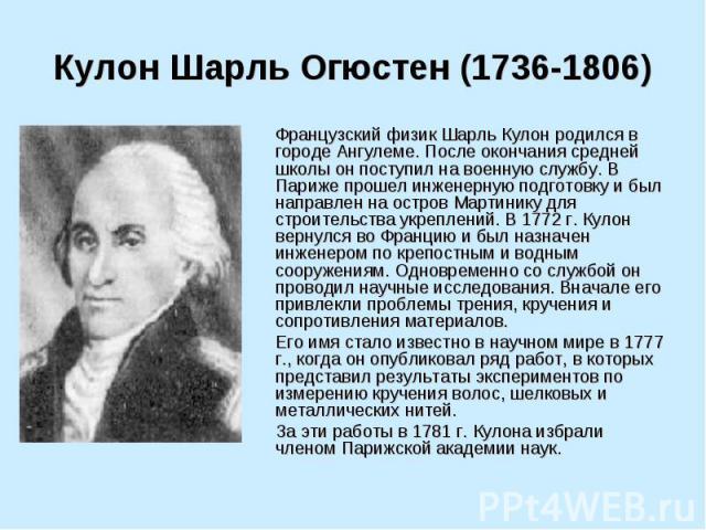 Кулон Шарль Огюстен (1736-1806) Французский физик Шарль Кулон родился в городе Ангулеме. После окончания средней школы он поступил на военную службу. В Париже прошел инженерную подготовку и был направлен на остров Мартинику для строительства укрепле…