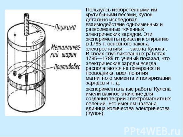 Пользуясь изобретенными им крутильными весами, Кулон детально исследовал взаимодействие одноименных и разноименных точечных электрических зарядов. Эти эксперименты привели к открытию в 1785 г. основного закона электростатики — закона Кулона . В свои…