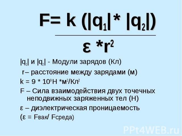 F= k (|q1| * |q2|) ε *r2 |q1| и |q2| - Модули зарядов (Кл) r – расстояние между зарядами (м)k = 9 * 109 Н *м2/Кл2F – Сила взаимодействия двух точечных неподвижных заряженных тел (Н)ε – диэлектрическая проницаемость (ε = Fвак/ Fсреда)