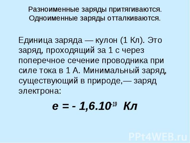 Разноименные заряды притягиваются. Одноименные заряды отталкиваются. Единица заряда — кулон (1 Кл). Это заряд, проходящий за 1 с через поперечное сечение проводника при силе тока в 1 А. Минимальный заряд, существующий в природе,— заряд электрона: e …