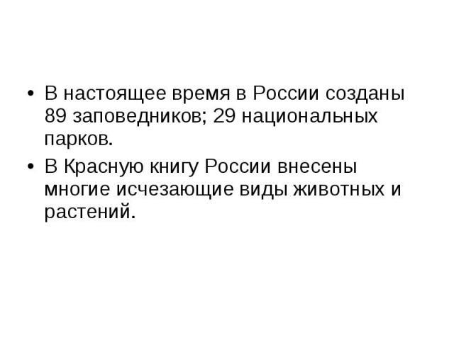 В настоящее время в России созданы 89 заповедников; 29 национальных парков.В Красную книгу России внесены многие исчезающие виды животных и растений.