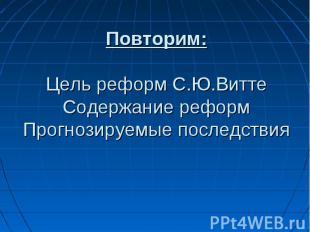 Повторим:Цель реформ С.Ю.ВиттеСодержание реформПрогнозируемые последствия