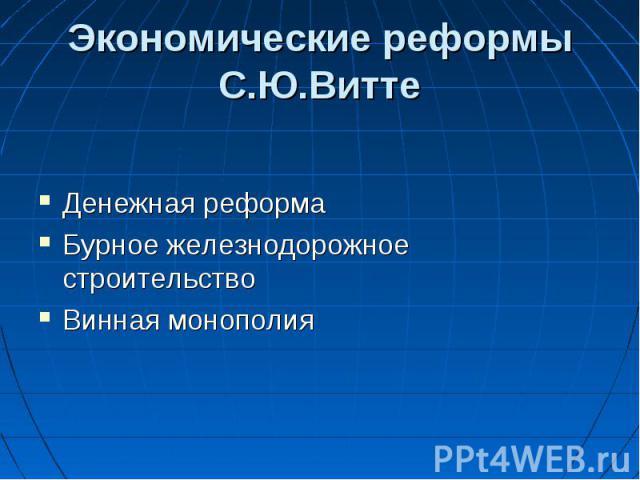Экономические реформы С.Ю.Витте Денежная реформаБурное железнодорожное строительствоВинная монополия
