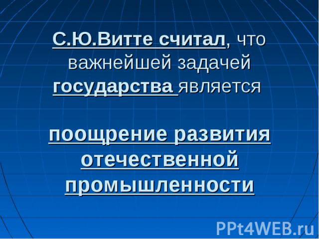 С.Ю.Витте считал, что важнейшей задачей государства является поощрение развития отечественной промышленности