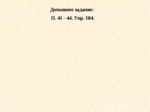 Домашнее задание: П. 41 - 44. Упр. 184.
