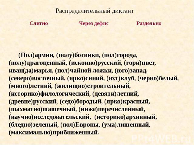 Распределительный диктант (Пол)армии, (полу)ботинки, (пол)города, (полу)драгоценный, (исконно)русский, (гори)цвет, иван(да)марья, (пол)чайной ложки, (юго)запад, (северо)восточный, (ярко)синий, (яхт)клуб, (черно)белый, (много)летний, (жилищно)строите…