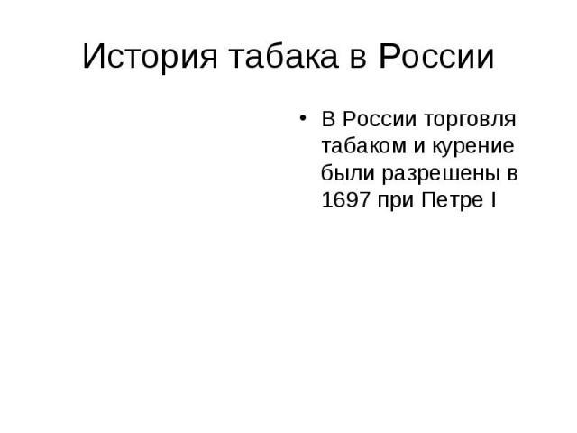 История табака в России В России торговля табаком и курение были разрешены в 1697 при Петре I