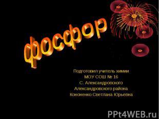 Фосфор Подготовил учитель химииМОУ СОШ № 16С. АлександровскогоАлександровского р