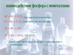 взаимодействие фосфора с неметаллами 4P + 3O2 = P4O6 (при недостатке кислорода)