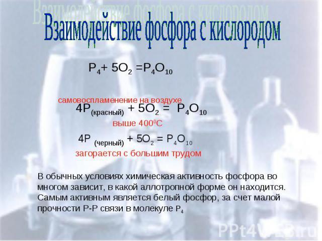 Взаимодействие фосфора с кислородом Р4+ 5О2 =Р4О10 самовоспламенение на воздухе В обычных условиях химическая активность фосфора во многом зависит, в какой аллотропной форме он находится. Самым активным является белый фосфор, за счет малой прочности…