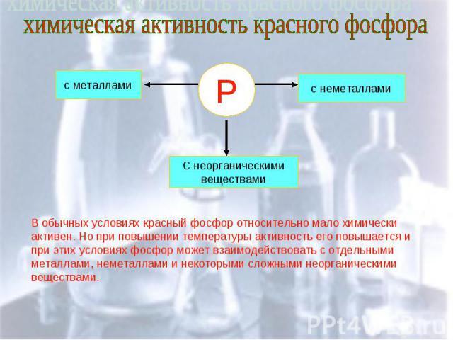 химическая активность красного фосфора В обычных условиях красный фосфор относительно мало химически активен. Но при повышении температуры активность его повышается и при этих условиях фосфор может взаимодействовать с отдельными металлами, неметалла…