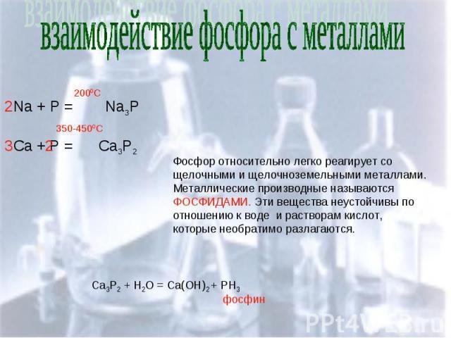 взаимодействие фосфора с металлами Фосфор относительно легко реагирует со щелочными и щелочноземельными металлами. Металлические производные называются ФОСФИДАМИ. Эти вещества неустойчивы по отношению к воде и растворам кислот, которые необратимо ра…