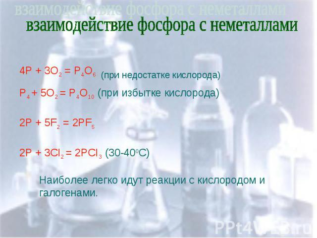 взаимодействие фосфора с неметаллами 4P + 3O2 = P4O6 (при недостатке кислорода) P4 + 5O2 = P4O10 (при избытке кислорода) 2P + 5F2 = 2PF5 2P + 3CI2 = 2PCI3 (30-400C) Наиболее легко идут реакции с кислородом и галогенами.