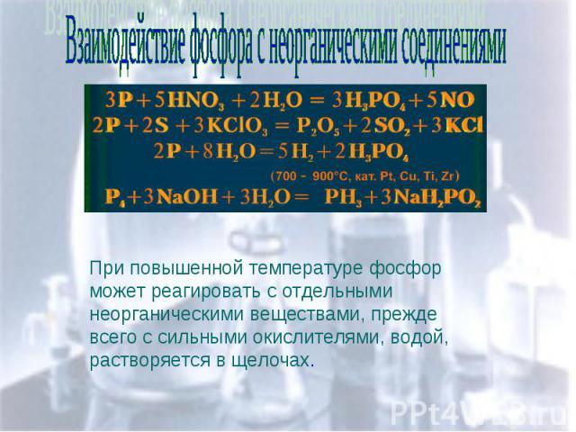 Взаимодействие фосфора с неорганическими соединениями При повышенной температуре фосфор может реагировать с отдельными неорганическими веществами, прежде всего с сильными окислителями, водой, растворяется в щелочах.