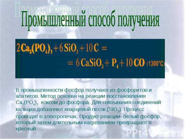 Промышленный способ получения В промышленности фосфор получают из фосфоритов и апатитов. Метод основан на реакции восстановления Ca3(PO4)2 коксом до фосфора. Для связывания соединений кальция добавляют кварцевый песок (SIO2). Процесс проводят в элек…