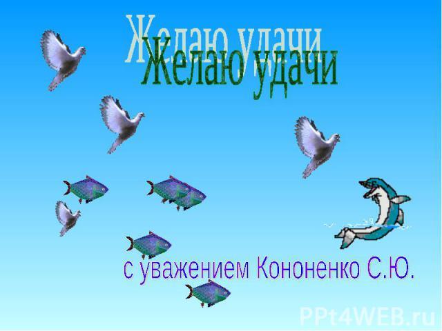Желаю удачи с уважением Кононенко С.Ю.