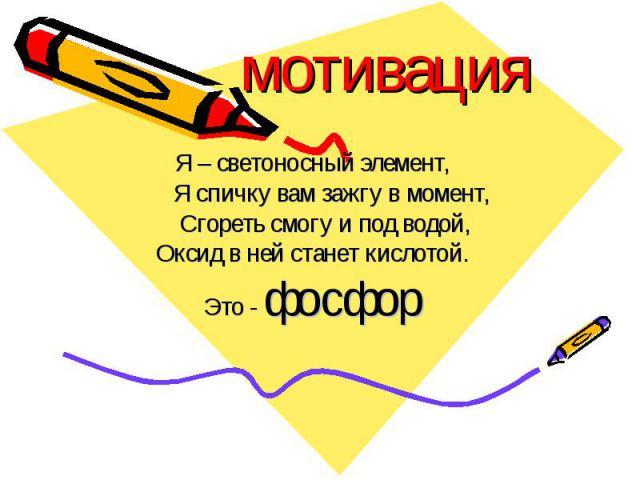 мотивацияЯ – светоносный элемент, Я спичку вам зажгу в момент, Сгореть смогу и под водой,Оксид в ней станет кислотой.Это - фосфор