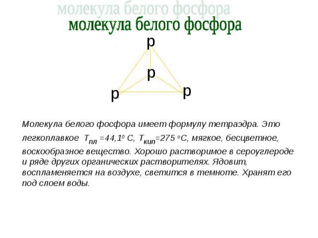 молекула белого фосфора Молекула белого фосфора имеет формулу тетраэдра. Это легкоплавкое Тпл =44,10 С, Ткип=275 оС, мягкое, бесцветное, воскообразное вещество. Хорошо растворимое в сероуглероде и ряде других органических растворителях. Ядовит, восп…