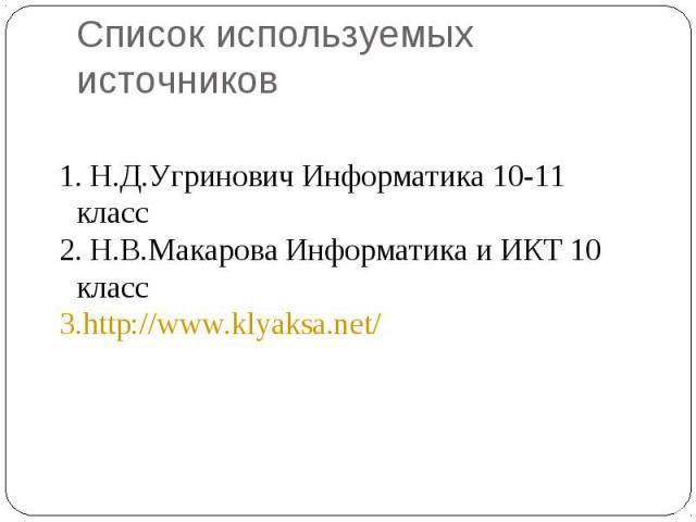Список используемых источников Н.Д.Угринович Информатика 10-11 класс Н.В.Макарова Информатика и ИКТ 10 классhttp://www.klyaksa.net/