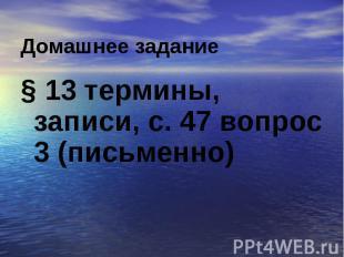 § 13 термины, записи, с. 47 вопрос 3 (письменно)